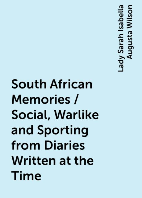 South African Memories / Social, Warlike and Sporting from Diaries Written at the Time, Lady Sarah Isabella Augusta Wilson
