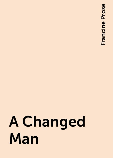 A Changed Man, Francine Prose