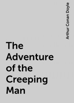 The Adventure of the Creeping Man, Arthur Conan Doyle