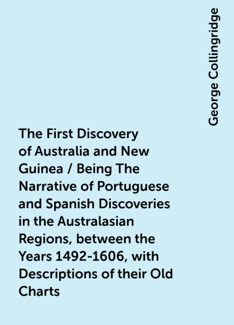 The First Discovery of Australia and New Guinea / Being The Narrative of Portuguese and Spanish Discoveries in the Australasian Regions, between the Years 1492-1606, with Descriptions of their Old Charts, George Collingridge