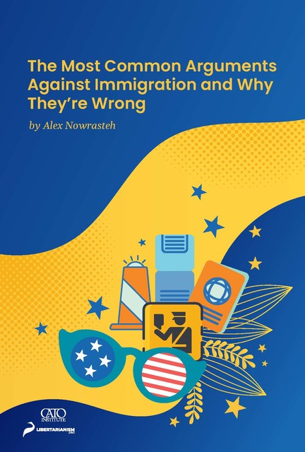The Most Common Arguments against Immigration and Why They're Wrong, Alex Nowrasteh