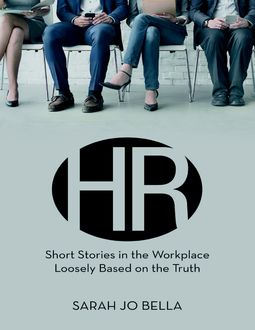 HR: Short Stories In the Workplace Loosely Based On the Truth, Sarah Jo Bella