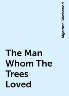The Man Whom The Trees Loved, Algernon Blackwood
