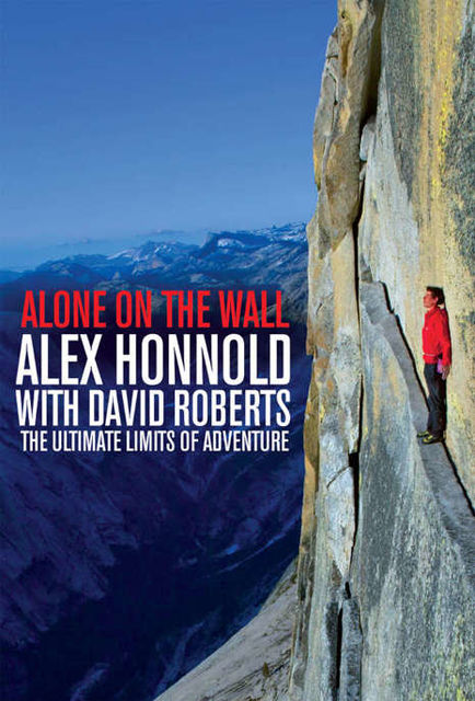 Alone on the Wall: Alex Honnold and the Ultimate Limits of Adventure, Alex Honnold
