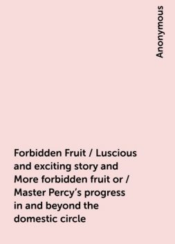 Forbidden Fruit / Luscious and exciting story and More forbidden fruit or / Master Percy's progress in and beyond the domestic circle,