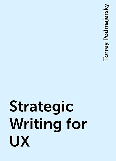 Strategic Writing for UX, Torrey Podmajersky