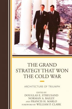 The Grand Strategy that Won the Cold War, Edited by Douglas E. Streusand Contributing Editors Norman A. Bailey, Francis H. Marlo Chapter Editor Paul D. Gelpi