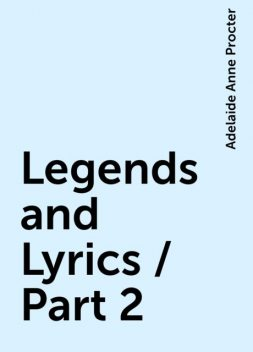 Legends and Lyrics / Part 2, Adelaide Anne Procter