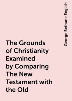The Grounds of Christianity Examined by Comparing The New Testament with the Old, George Bethune English