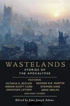 Wastelands: Stories of the Apocalipse, Stephen King, Orson Scott Card, George Martin, Cory Doctorow, Jack McDevitt, Paolo Bacigalupi, Jonathan Lethem, Richard Kadrey, Jerry Oltion, John Joseph Adams, Gene Wolf, James Van Pelt, M.Rickert, Nancy Kr, Octavia C.Butler, Tobias S.Buckell