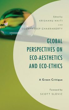 Global Perspectives on Eco-Aesthetics and Eco-Ethics, Scott Slovic, David Cole, Pramod K. Nayar, Frederick Gordon, Ann Skea, Apratim Kundu, Asmae Ourkiya, Gulsah Gocmen, Krishanu Maiti, Lakshmi Chi, Neeraj Sankhyan, Shruti Das, Sk Tarik Ali, Soumyadeep Chakraborty, Stephen Poon, Suman Sigroha, Susan Haris