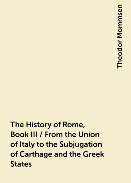 The History of Rome, Book III / From the Union of Italy to the Subjugation of Carthage and the Greek States, Theodor Mommsen