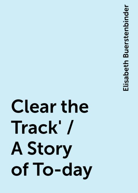 Clear the Track' / A Story of To-day, Elisabeth Buerstenbinder
