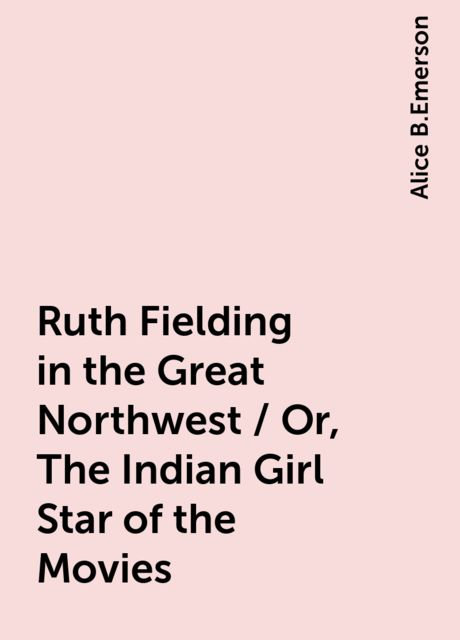 Ruth Fielding in the Great Northwest / Or, The Indian Girl Star of the Movies, Alice B.Emerson