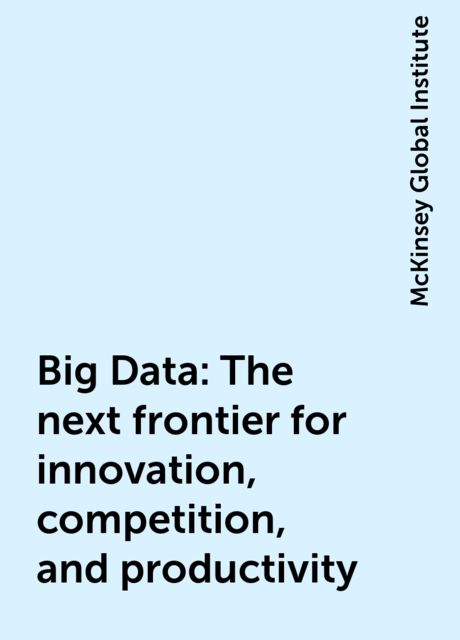 Big Data: The next frontier for innovation, competition, and productivity, McKinsey Global Institute