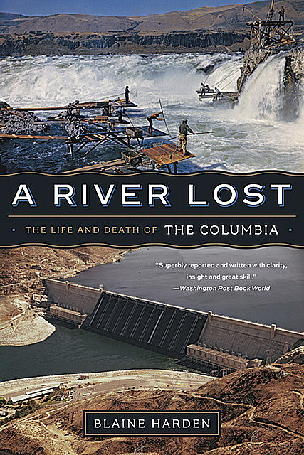 A River Lost: The Life and Death of the Columbia (Revised and Updated), Blaine Harden