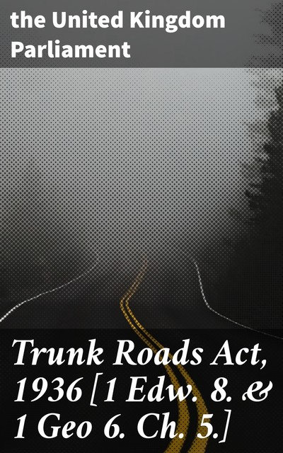 Trunk Roads Act, 1936, the United Kingdom Parliament