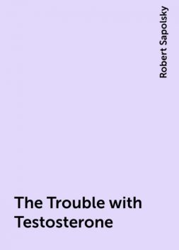 The Trouble with Testosterone, Robert Sapolsky
