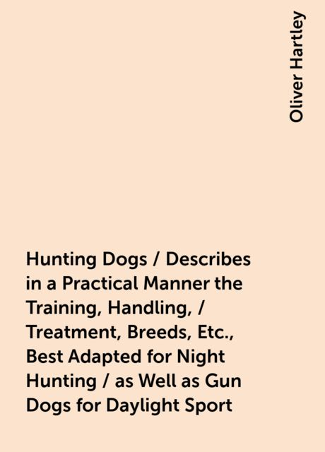 Hunting Dogs / Describes in a Practical Manner the Training, Handling, / Treatment, Breeds, Etc., Best Adapted for Night Hunting / as Well as Gun Dogs for Daylight Sport, Oliver Hartley
