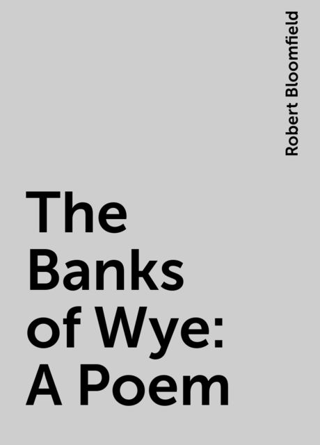 The Banks of Wye: A Poem, Robert Bloomfield