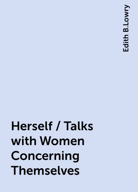 Herself / Talks with Women Concerning Themselves, Edith B.Lowry