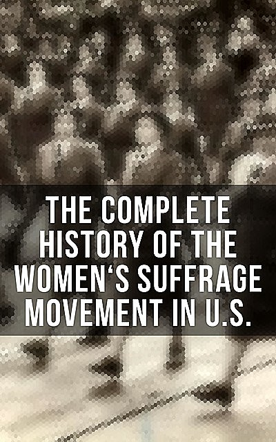 The Complete History of the Women's Suffrage Movement in U.S, Jane Addams, Elizabeth Cady Stanton, Susan Anthony, Ida Husted Harper, Harriot Stanton Blatch, Anna Howard Shaw, Matilda Gage, Alice Stone Blackwell