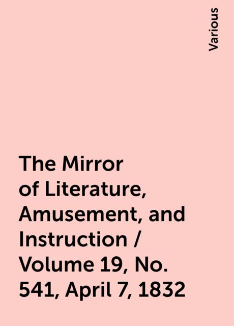 The Mirror of Literature, Amusement, and Instruction / Volume 19, No. 541, April 7, 1832, Various