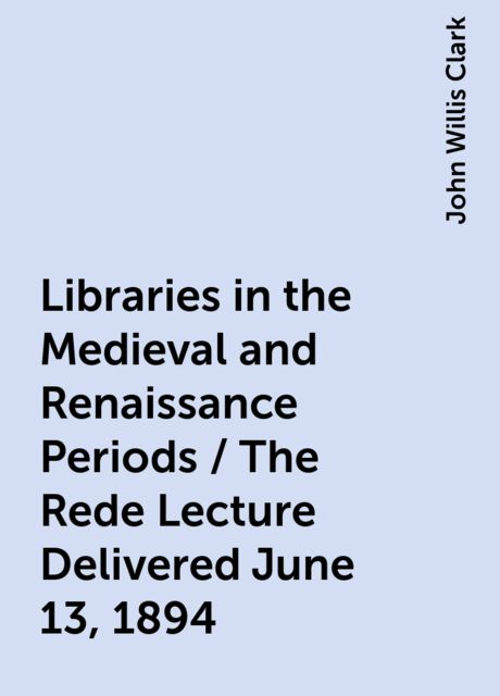 Libraries in the Medieval and Renaissance Periods / The Rede Lecture Delivered June 13, 1894, John Willis Clark