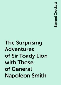 The Surprising Adventures of Sir Toady Lion with Those of General Napoleon Smith, Samuel Crockett