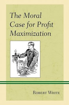 The Moral Case for Profit Maximization, Robert White