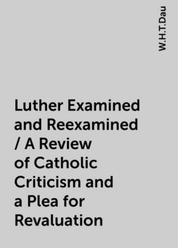 Luther Examined and Reexamined / A Review of Catholic Criticism and a Plea for Revaluation, W.H.T.Dau