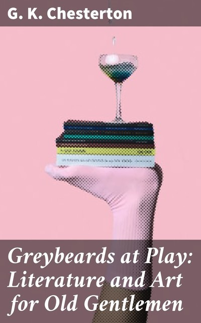 Greybeards at Play: Literature and Art for Old Gentlemen, G.K.Chesterton