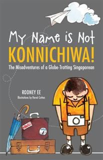 My Name is Not Konnichiwa. The Misadventures of a Globe-Trotting Singaporean, Rodney Ee