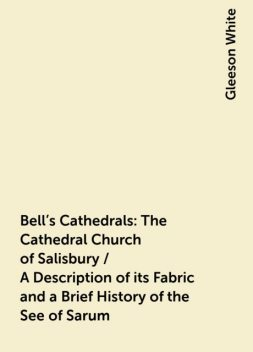 Bell's Cathedrals: The Cathedral Church of Salisbury / A Description of its Fabric and a Brief History of the See of Sarum, Gleeson White