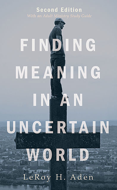 Finding Meaning in an Uncertain World, Second Edition, LeRoy H. Aden