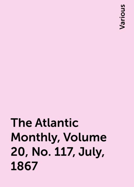 The Atlantic Monthly, Volume 20, No. 117, July, 1867, Various