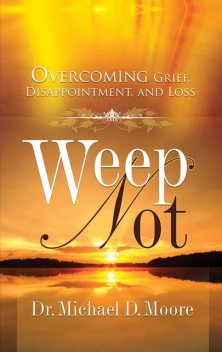 Weep Not: Overcoming Grief, Disappointment, and Loss, Michael Moore