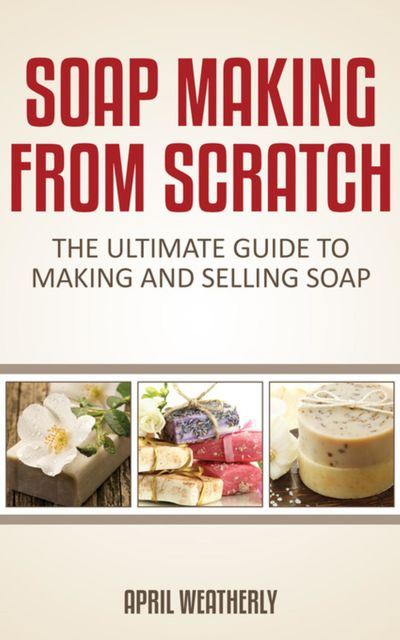 Soap Making From Scratch, April Weatherly