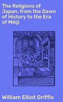 The Religions of Japan, from the Dawn of History to the Era of Méiji, William Elliot Griffis
