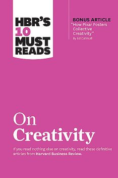 "HBR's 10 Must Reads on Creativity (with bonus article ""How Pixar Fosters Collective Creativity"" By Ed Catmull), Harvard Business Review, Ed Catmull, Adam Grant, Teresa Amabile, Francesca Gino"