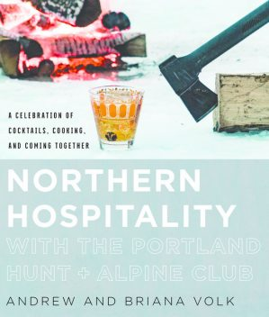 Northern Hospitality with The Portland Hunt + Alpine Club: A Celebration of Cocktails, Cooking, and Coming Together, Andrew Volk, Briana Volk