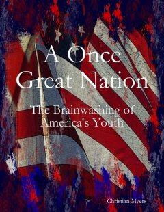 A Once Great Nation: The Brainwashing of America's Youth, Christian Myers