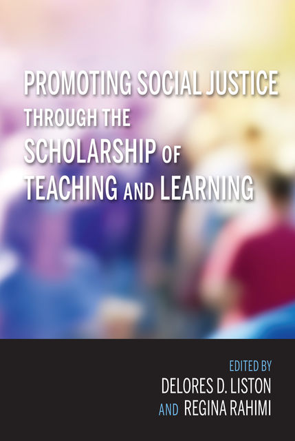 Promoting Social Justice through the Scholarship of Teaching and Learning, Delores D. Liston, Regina Rahimi