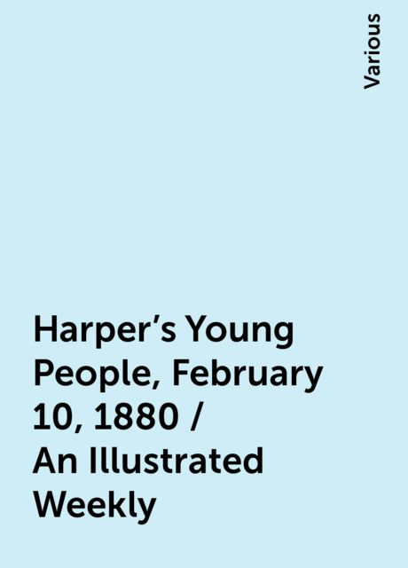 Harper's Young People, February 10, 1880 / An Illustrated Weekly, Various