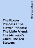 The Flower Princess / The Flower Princess; The Little Friend; The Mermaid's Child; The Ten Blowers, Abbie Farwell Brown