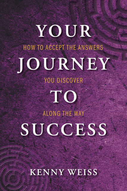 Your Journey to Success: How to Accept the Answers You Discover Along the Way, Kenny Weiss