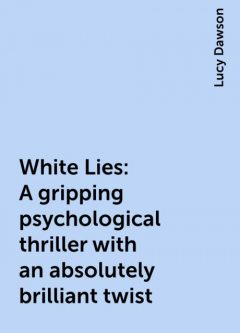 White Lies: A gripping psychological thriller with an absolutely brilliant twist, Lucy Dawson