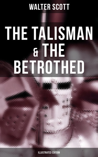 The Talisman & The Betrothed (Illustrated Edition), Walter Scott