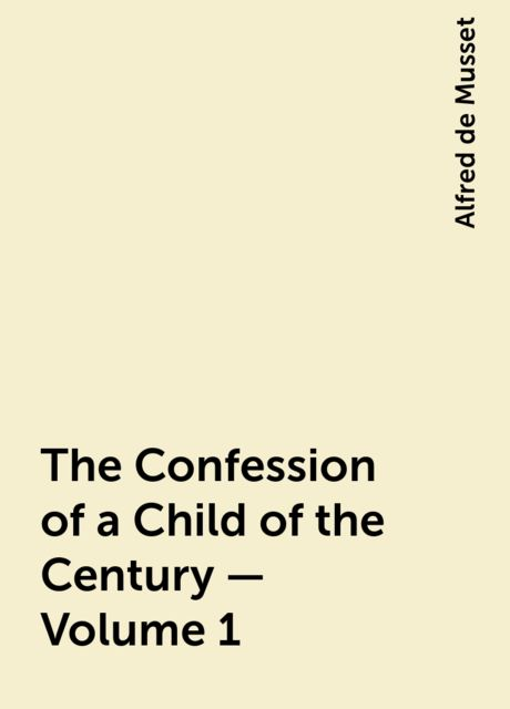 The Confession of a Child of the Century — Volume 1, Alfred de Musset