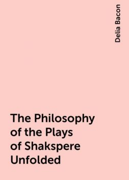 The Philosophy of the Plays of Shakspere Unfolded, Delia Bacon